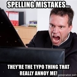 Angry Computer User - Spelling mistakes... they're the typo thing that really annoy me!