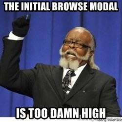 Too high - The initial browse modal is too damn high