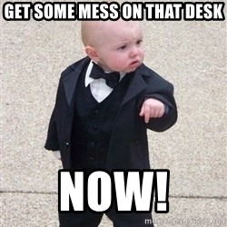 gangster baby - Get some mess on that desk  Now!
