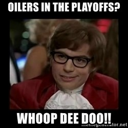 Dangerously Austin Powers - Oilers in the playoffs? whoop dee doo!!
