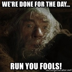 gandalf run you fools closeup - we're done for the day... run you fools!