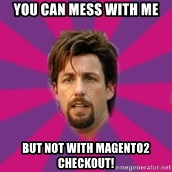 zohan - you can mess with me but not with Magento2 checkout!