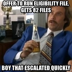 well that escalated quickly  - Offer to run eligibility file, gets 82 files boy that escalated quickly