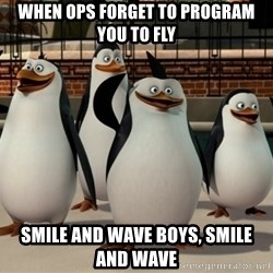 Madagascar Penguin - WHEN OPS FORGET TO PROGRAM YOU TO FLY SMILE AND WAVE BOYS, SMILE AND WAVE