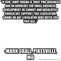 "Blank Template - ""If Gov. Larry Hogan is truly pro-business and an advocate for small business development, he cannot and absolutely should not support this legislation. Shame on any legislator who votes for this bill."" -Mark Grall, Pikesville, MD"
