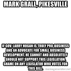 Blank Template - Mark Grall, Pikesville If Gov. Larry Hogan is truly pro-business and an advocate for small business development, he cannot and absolutely should not support this legislation. Shame on any legislator who votes for this bill.