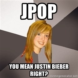 Musically Oblivious 8th Grader - Jpop You mean justin bieber Right?