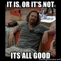 The Dude - it is, or it's not its all good