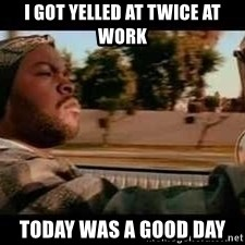 It was a good day - I GOT YELLED AT TWICE AT WORK TODAY WAS A GOOD DAY