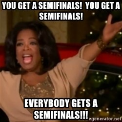 The Giving Oprah - YOu get a semifinals!  You get a semifinals! Everybody gets a semifinals!!!