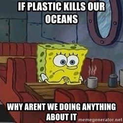 Coffee shop spongebob - if plastic kills our oceans why arent we doing anything about it
