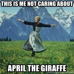 sound of music - This is me not caring about april the giraffe
