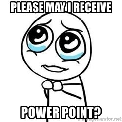 Please guy - Please may i receive power point?