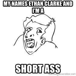 genius rage meme - My names Ethan Clarke and I'm a Short ass