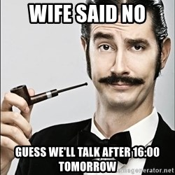 Rich Guy - wife said no guess we'll talk after 16:00 tomorrow