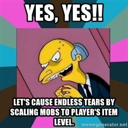 Mr. Burns - Yes, Yes!! Let's cause endless tears by scaling mobs to player's item level.