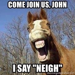 """Horse - come join us, John I say """"NEIGH"""""""