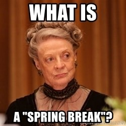 """Dowager Countess of Grantham - What is a """"spring break""""?"""