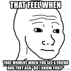 """That Feel Guy - That feel when   That moment when you see a friend and they ask """"do i know you?"""""""