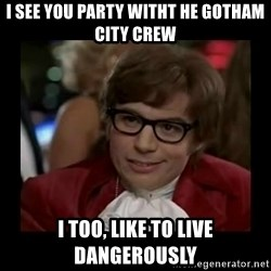Dangerously Austin Powers - I see you Party witht he Gotham City Crew I too, like to live dangerously
