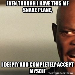 Snakes on a plane Samuel L Jackson - even though i have this mf snake plane, i deeply and completely accept myself