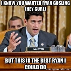 Paul Ryan Meme  - I know you wanted Ryan GOSLING (Hey gurl) But this is the best ryan I could do