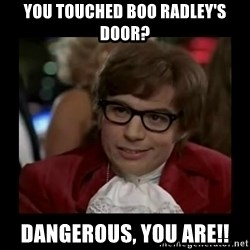 Dangerously Austin Powers - you touched boo radley's door? dangerous, you ARE!!