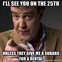 Jeremy Clarkson - i'll see you on the 25th unless they give me a subaru for a rental