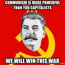 Stalin Says - communism is more powerful than you capitalists we will win this war