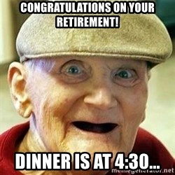 Old man no teeth - Congratulations on your retirement! dinner is at 4:30...