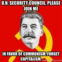 Stalin Says - U.N. SECURITY COUNCIL, PLEASE JOIN ME IN FAVOR OF COMMUNISM. fORGET CAPITALISM.