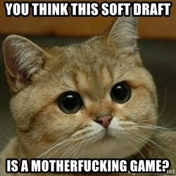 Do you think this is a motherfucking game? - You think this soft draft Is a motherfucking game?