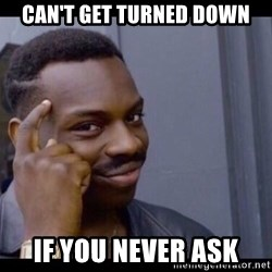 You Can't If You Don't - Can't get turned down if you never ask