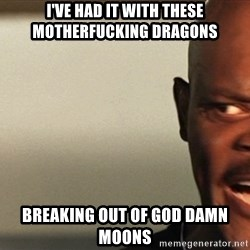 Snakes on a plane Samuel L Jackson - I've had it with these motherfucking dragons breaking out of god damn moons