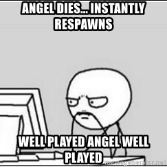 computer guy - Angel dies... instanTly respawns Well played angel well played