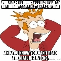 Fry Panic - when all the books you reserved at the library come in at the same time and you know you can't read them all in 3 weeks.