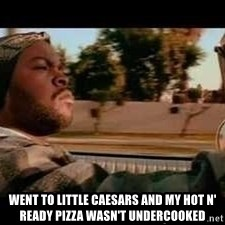 It was a good day -  Went to little caesars and my hot n' ready pizza wasn't undercooked