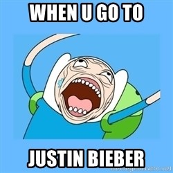 Finn from adventure time - when u go to justin bieber