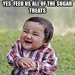 Evil Plan Baby - Yes  feed us all of the sugar treats