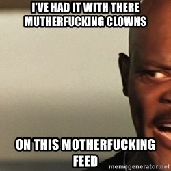 Snakes on a plane Samuel L Jackson - I've had it with there mutherfucking clowns on this motherfucking feed
