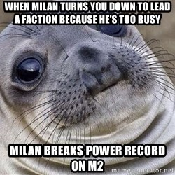Awkward Moment Seal - When Milan turns you down to lead a faction because he's too busy milan breaks power record on m2