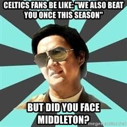 "mr chow - celtics fans be like: ""we also beat you once this season"" But did you face middleton?"