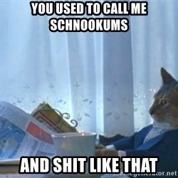 Sophisticated Cat - You used to call me schnookums  and shit like that