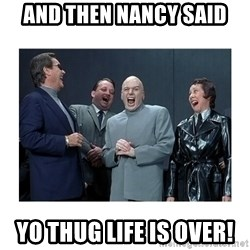 Dr. Evil Laughing - and then nancy said Yo thug life is over!