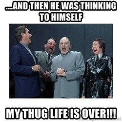 Dr. Evil Laughing - ....and then he was thinking to himself my thug life is over!!!