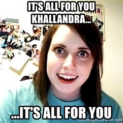 Creepy Girlfriend Meme - It's all for you Khallandra... ...It's all for you