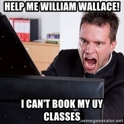 Angry Computer User - Help Me William Wallace! I Can't book my UY classes