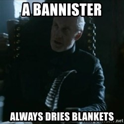 Tywin Lannister - a bannister always dries blankets