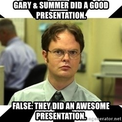 Dwight from the Office - Gary & Summer did a good presentation. False: They did an awesome presentation.