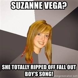 Musically Oblivious 8th Grader - suzanne vega?  she totally ripped off fall out boy's song!